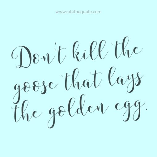 Don't kill the goose that lays the golden egg.
