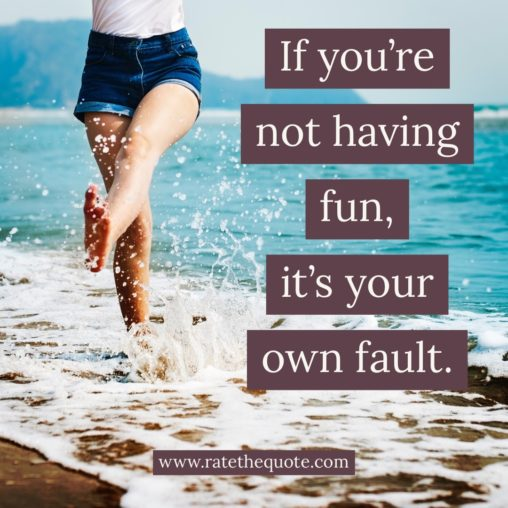 If you're not having fun, it's your own fault.