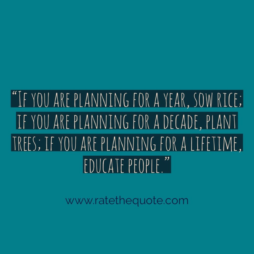 """If you are planning for a year, sow rice; if you are planning for a decade, plant trees; if you are planning for a lifetime, educate people."""