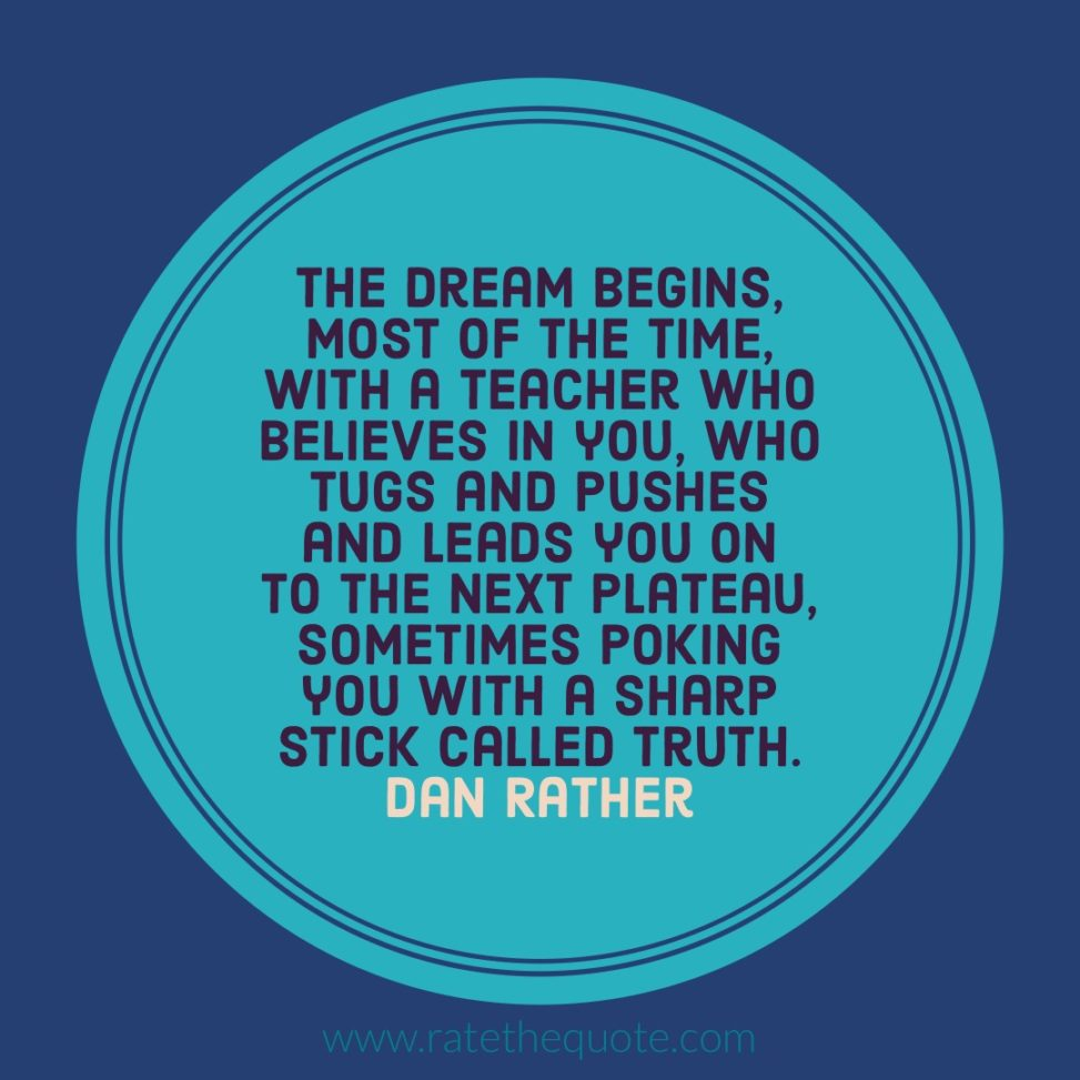 """""""The dream begins, most of the time, with a teacher who believes in you, who tugs and pushes and leads you on to the next plateau, sometimes poking you with a sharp stick called truth."""" Dan Rather"""