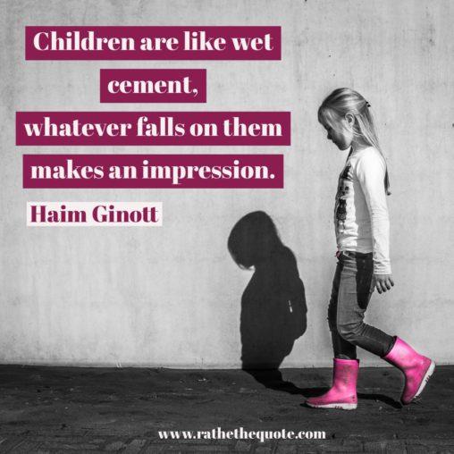 """Children are like wet cement, whatever falls on them makes an impression."" Haim Ginott"