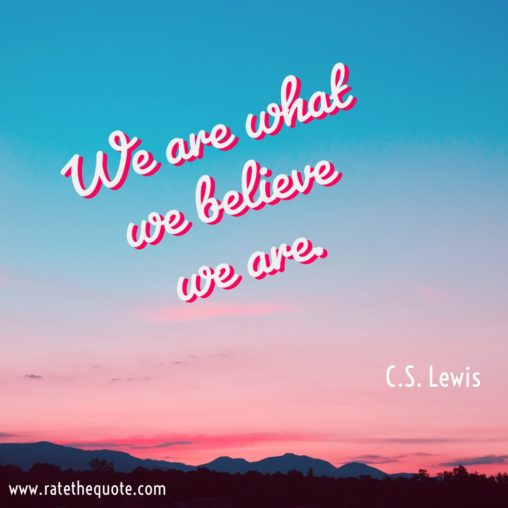 """""""We are what we believe we are."""" C.S. Lewis"""