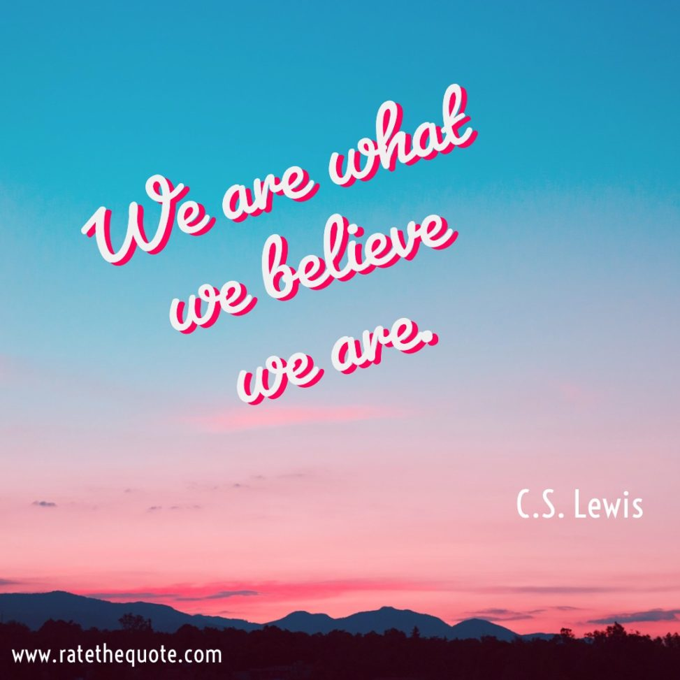 """We are what we believe we are."" C.S. Lewis"