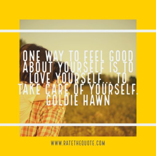 One way to feel good about yourself is to love yourself... to take care of yourself. Goldie Hawn