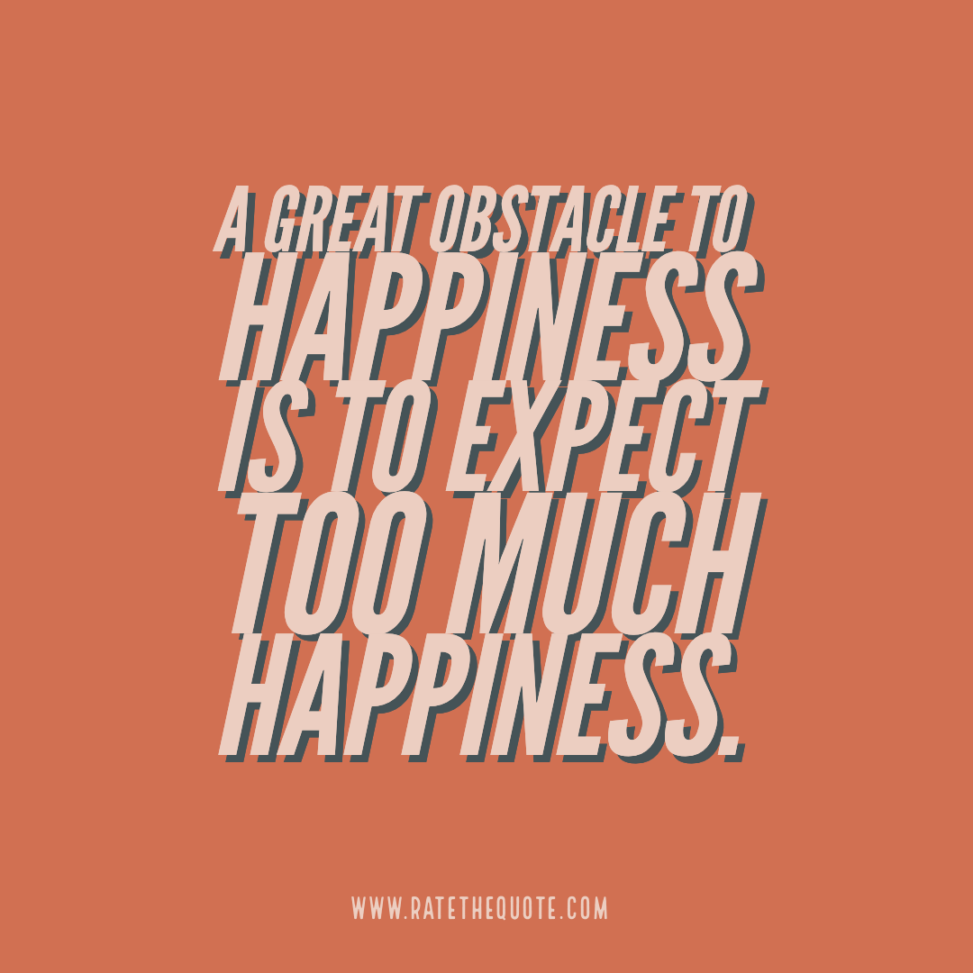 """""""A great obstacle to happiness is to expect too much happiness."""""""