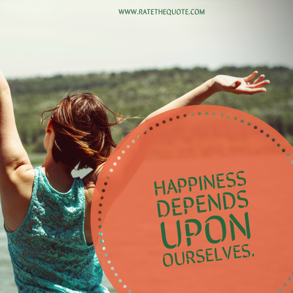 """""""Happiness depends upon ourselves."""""""