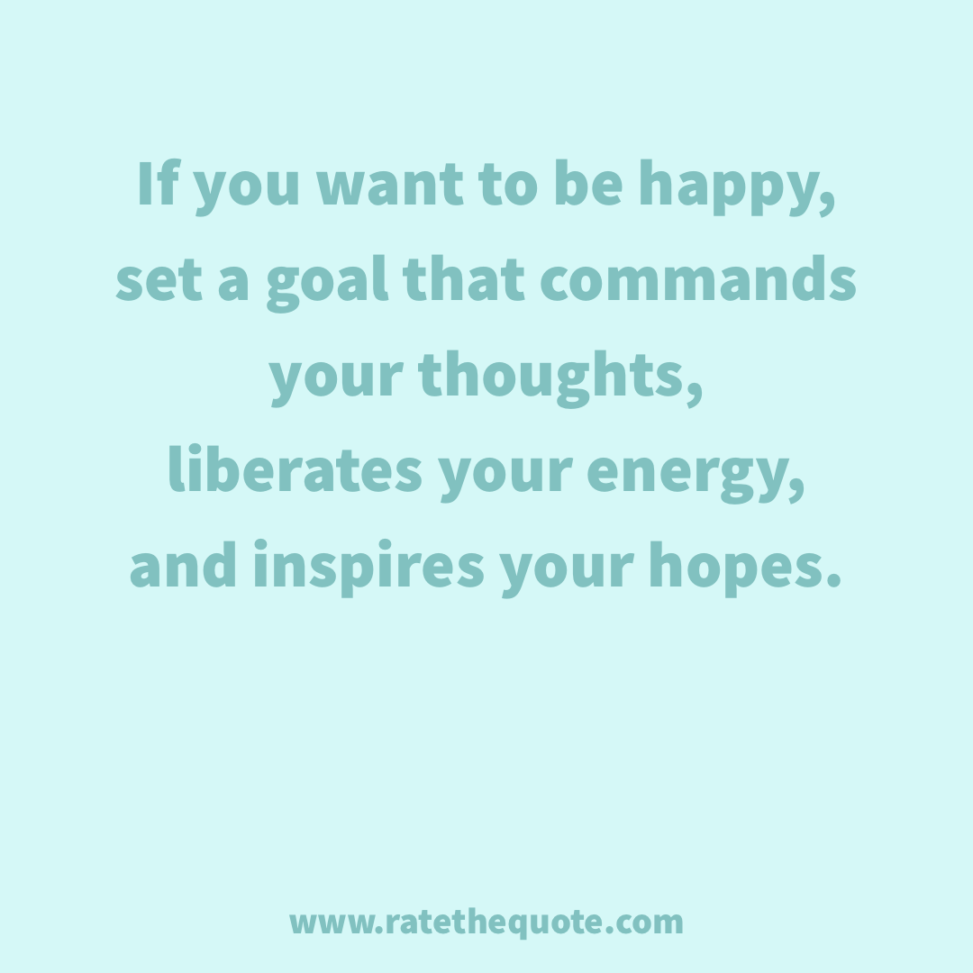 """If you want to be happy, set a goal that commands your thoughts, liberates your energy, and inspires your hopes."" – Andrew Carnegie"
