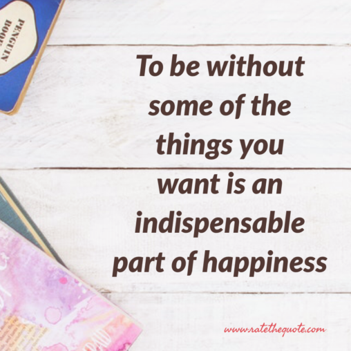 To be without some of the things you want is an indispensable part of happiness